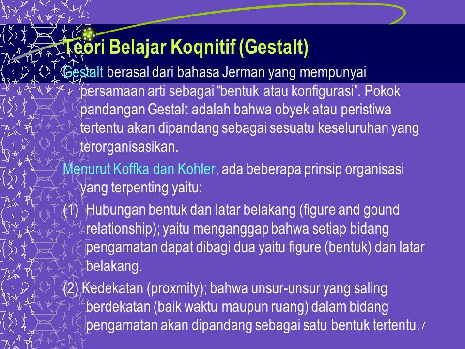 Teori Belajar Koqnitif (Gestalt) Gestalt berasal dari bahasa Jerman yang mempunyai persamaan arti sebagai bentuk atau konfigurasi .