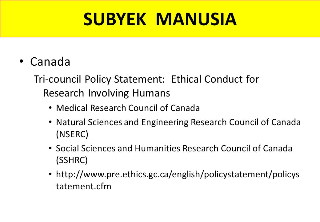 SUBYEK MANUSIA Canada Tri-council Policy Statement: Ethical Conduct for Research Involving Humans Medical Research Council of Canada Natural Sciences