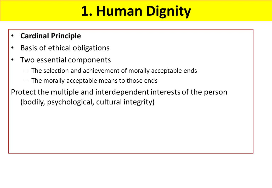 1. Human Dignity Cardinal Principle Basis of ethical obligations Two essential components – The selection and achievement of morally acceptable ends –