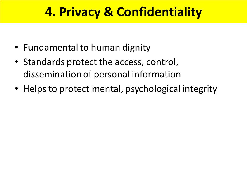 4. Privacy & Confidentiality Fundamental to human dignity Standards protect the access, control, dissemination of personal information Helps to protec