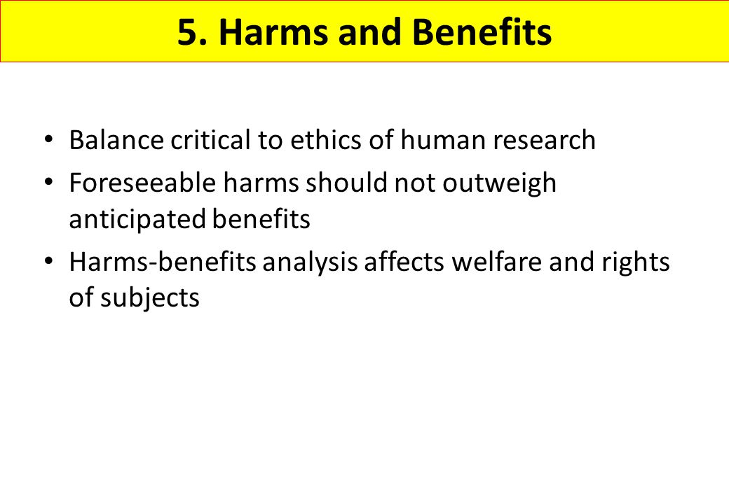 5. Harms and Benefits Balance critical to ethics of human research Foreseeable harms should not outweigh anticipated benefits Harms-benefits analysis