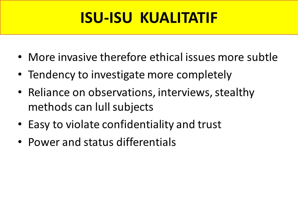 ISU-ISU KUALITATIF More invasive therefore ethical issues more subtle Tendency to investigate more completely Reliance on observations, interviews, st