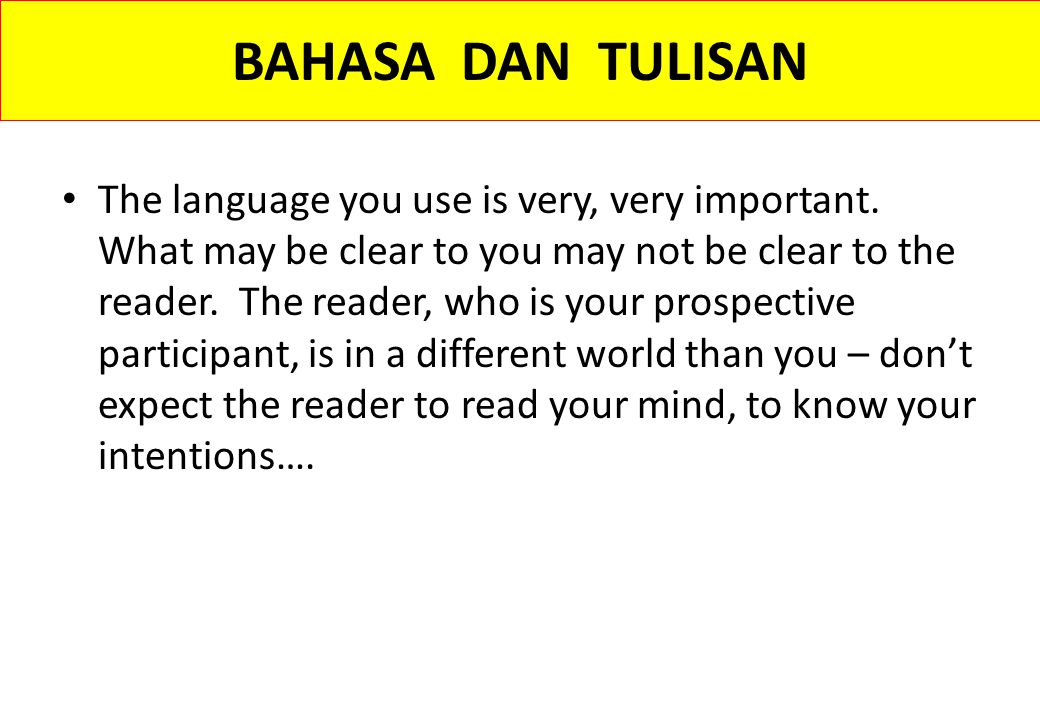 BAHASA DAN TULISAN The language you use is very, very important. What may be clear to you may not be clear to the reader. The reader, who is your pros