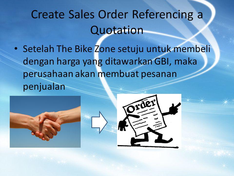 Create Sales Order Referencing a Quotation Setelah The Bike Zone setuju untuk membeli dengan harga yang ditawarkan GBI, maka perusahaan akan membuat pesanan penjualan