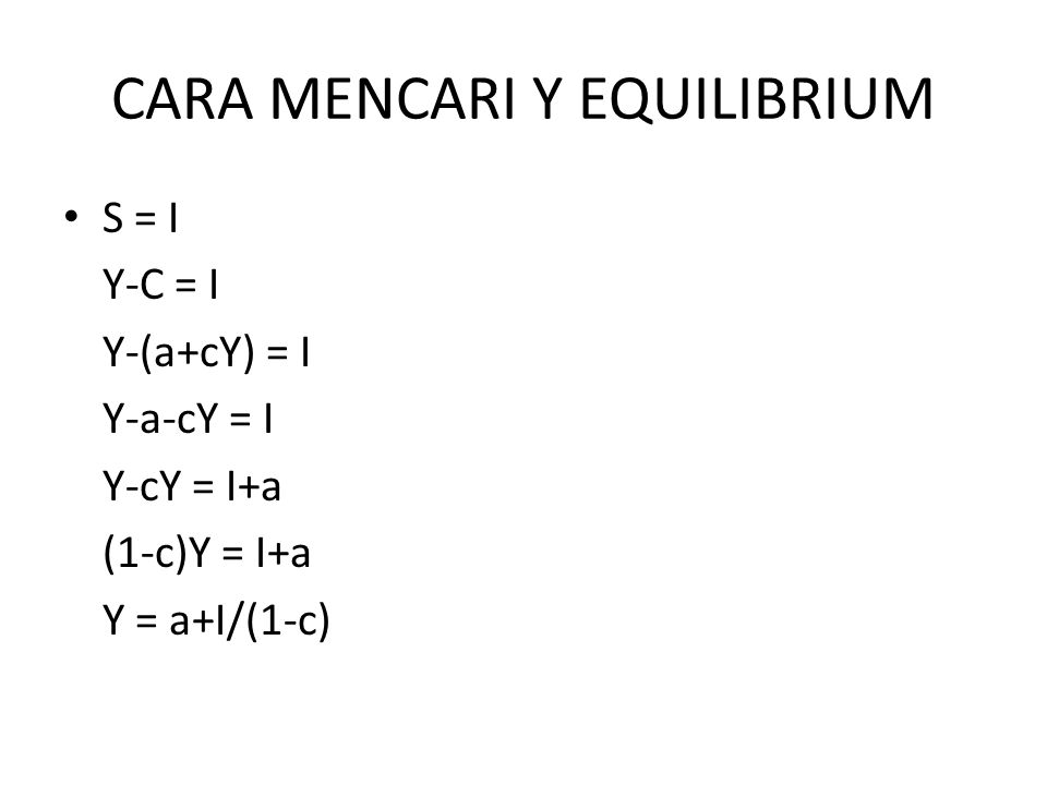CARA MENCARI Y EQUILIBRIUM S = I Y-C = I Y-(a+cY) = I Y-a-cY = I Y-cY = I+a (1-c)Y = I+a Y = a+I/(1-c)