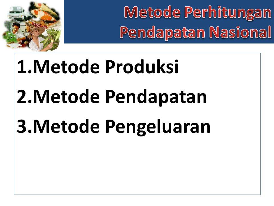 1.Metode Produksi 2.Metode Pendapatan 3.Metode Pengeluaran