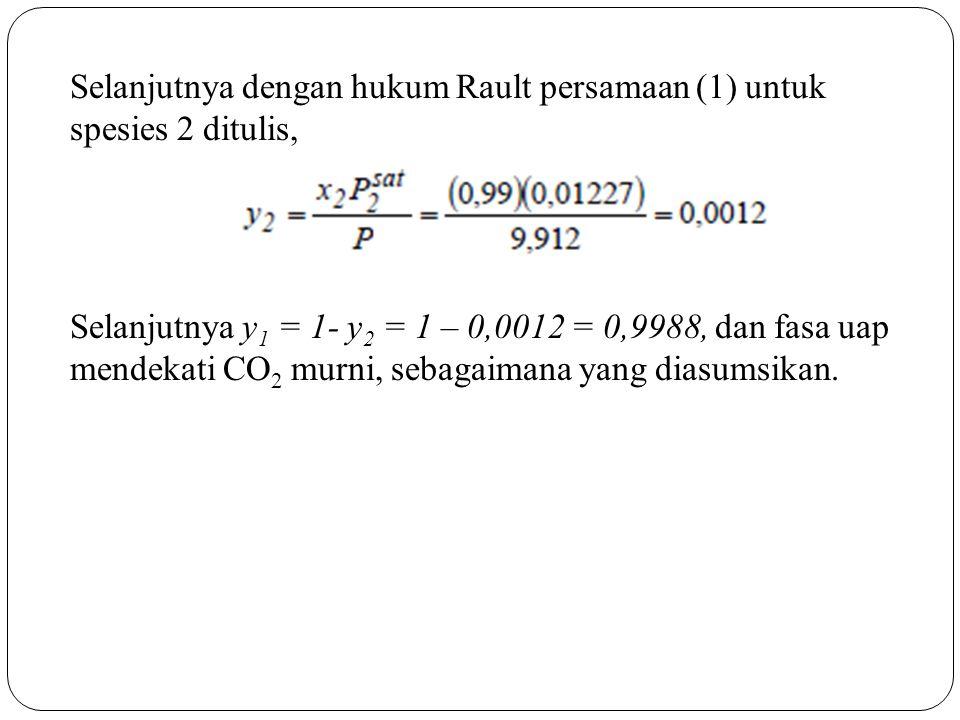 Selanjutnya dengan hukum Rault persamaan (1) untuk spesies 2 ditulis, Selanjutnya y 1 = 1- y 2 = 1 – 0,0012 = 0,9988, dan fasa uap mendekati CO 2 murn