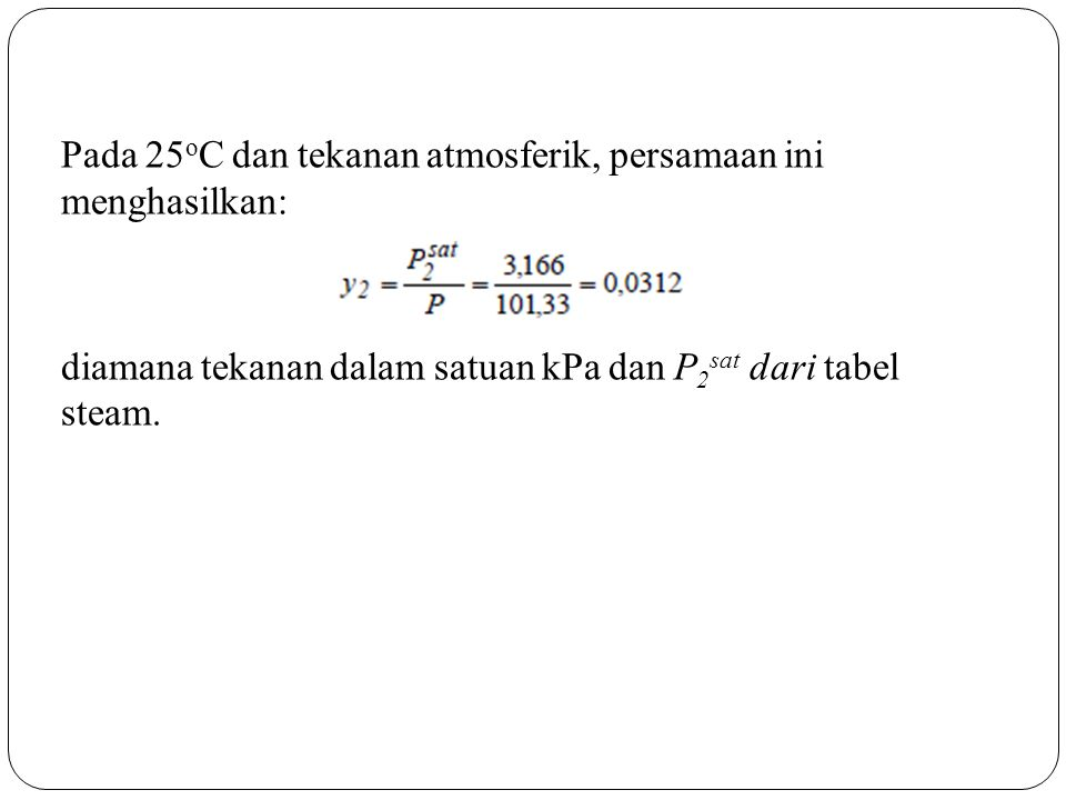 Pada 25 o C dan tekanan atmosferik, persamaan ini menghasilkan: diamana tekanan dalam satuan kPa dan P 2 sat dari tabel steam.
