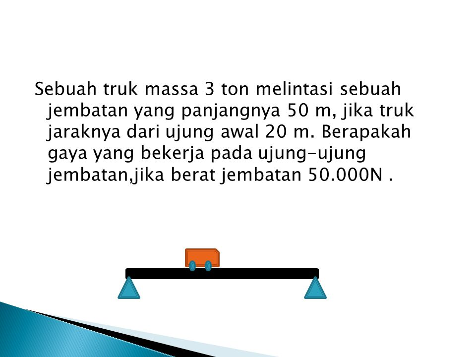 Sebuah truk massa 3 ton melintasi sebuah jembatan yang panjangnya 50 m, jika truk jaraknya dari ujung awal 20 m. Berapakah gaya yang bekerja pada ujun
