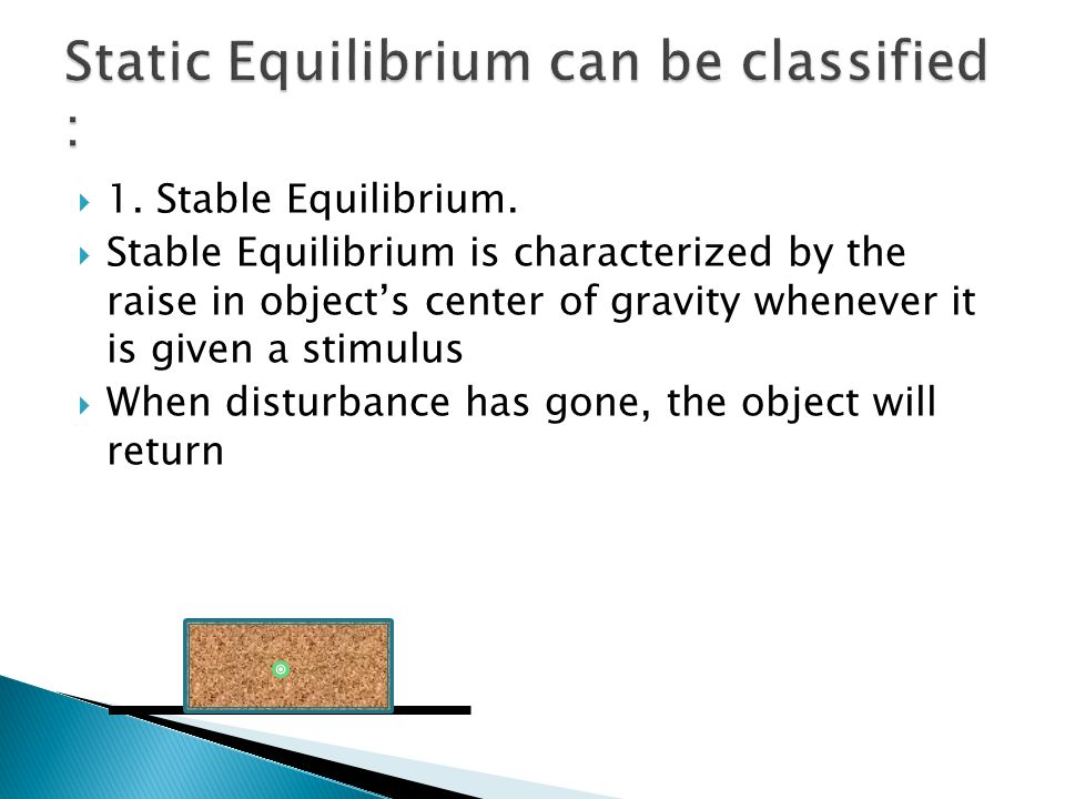  1. Stable Equilibrium.  Stable Equilibrium is characterized by the raise in object's center of gravity whenever it is given a stimulus  When distu