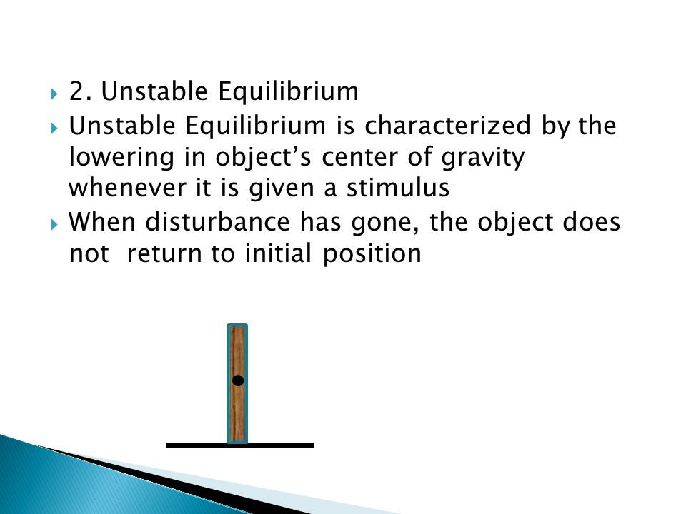  2. Unstable Equilibrium  Unstable Equilibrium is characterized by the lowering in object's center of gravity whenever it is given a stimulus  When
