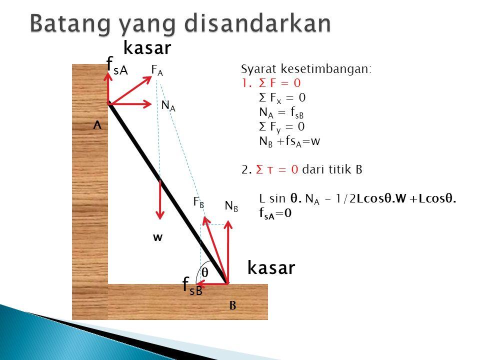 kasar A B NANA NBNB f sB θ Syarat kesetimbangan: 1.Σ F = 0 Σ F x = 0 N A = f sB Σ F y = 0 N B +fs A =w 2. Σ τ = 0 dari titik B L sin θ. N A - 1/2Lcosθ