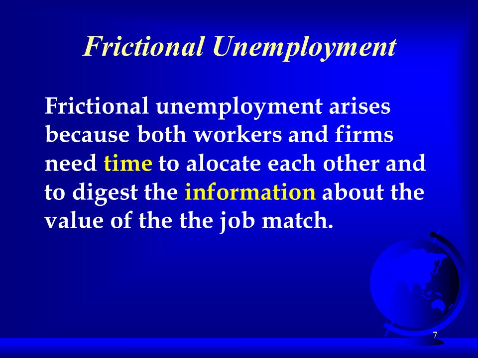 7 Frictional Unemployment Frictional unemployment arises because both workers and firms need time to alocate each other and to digest the information about the value of the job match.