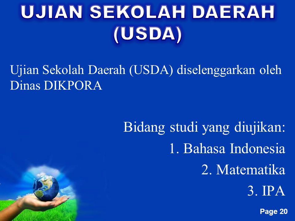 Free Powerpoint Templates Page 20 Ujian Sekolah Daerah (USDA) diselenggarkan oleh Dinas DIKPORA Bidang studi yang diujikan: 1. Bahasa Indonesia 2. Mat
