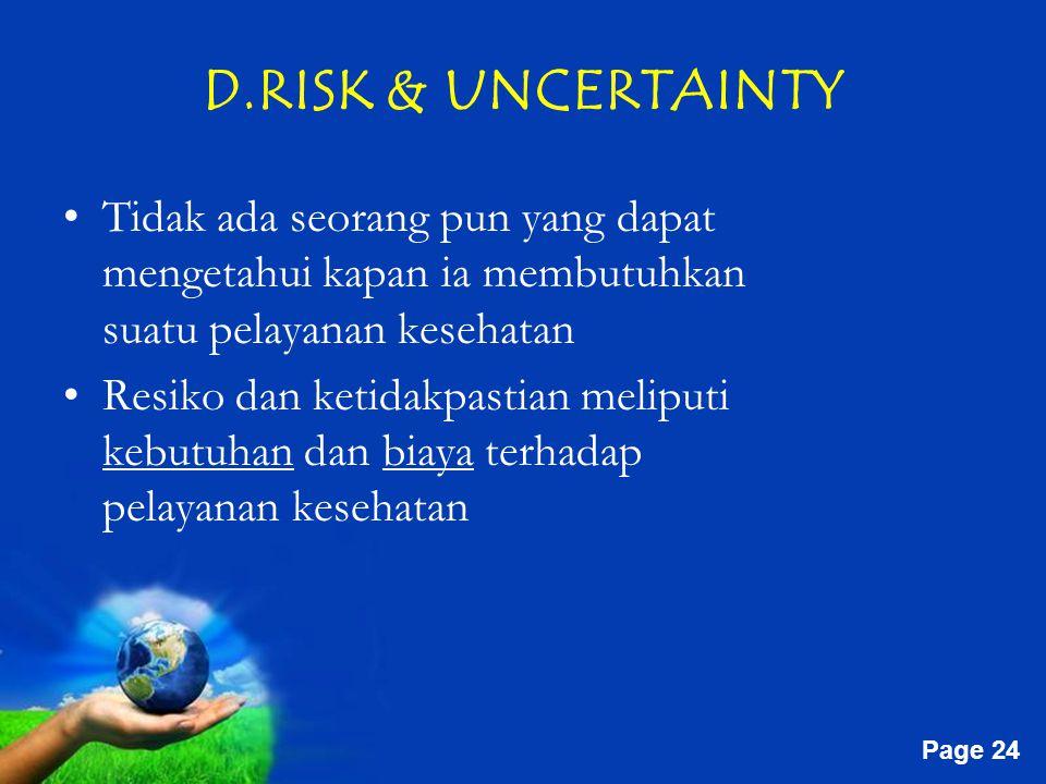Free Powerpoint Templates Page 24 D.RISK & UNCERTAINTY Tidak ada seorang pun yang dapat mengetahui kapan ia membutuhkan suatu pelayanan kesehatan Resiko dan ketidakpastian meliputi kebutuhan dan biaya terhadap pelayanan kesehatan