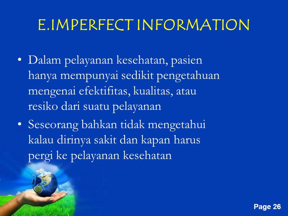 Free Powerpoint Templates Page 26 E.IMPERFECT INFORMATION Dalam pelayanan kesehatan, pasien hanya mempunyai sedikit pengetahuan mengenai efektifitas, kualitas, atau resiko dari suatu pelayanan Seseorang bahkan tidak mengetahui kalau dirinya sakit dan kapan harus pergi ke pelayanan kesehatan