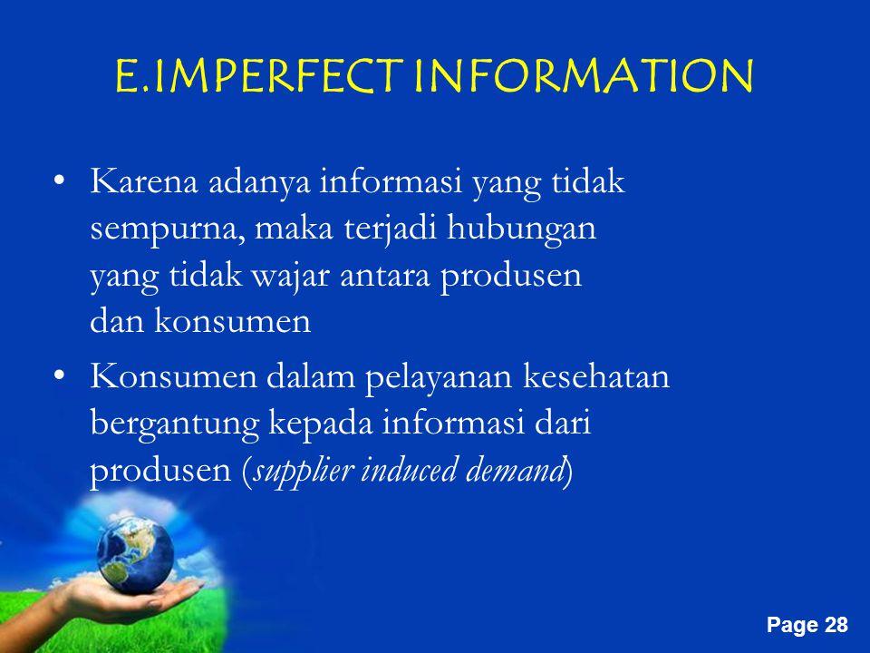 Free Powerpoint Templates Page 28 E.IMPERFECT INFORMATION Karena adanya informasi yang tidak sempurna, maka terjadi hubungan yang tidak wajar antara produsen dan konsumen Konsumen dalam pelayanan kesehatan bergantung kepada informasi dari produsen (supplier induced demand)