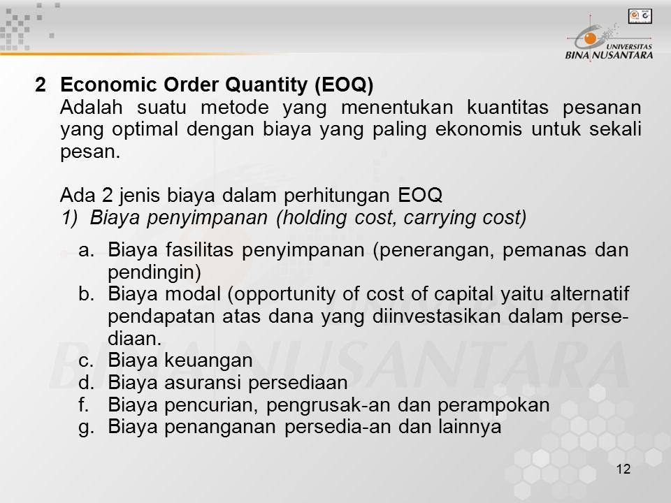 12 2Economic Order Quantity (EOQ) Adalah suatu metode yang menentukan kuantitas pesanan yang optimal dengan biaya yang paling ekonomis untuk sekali pesan.