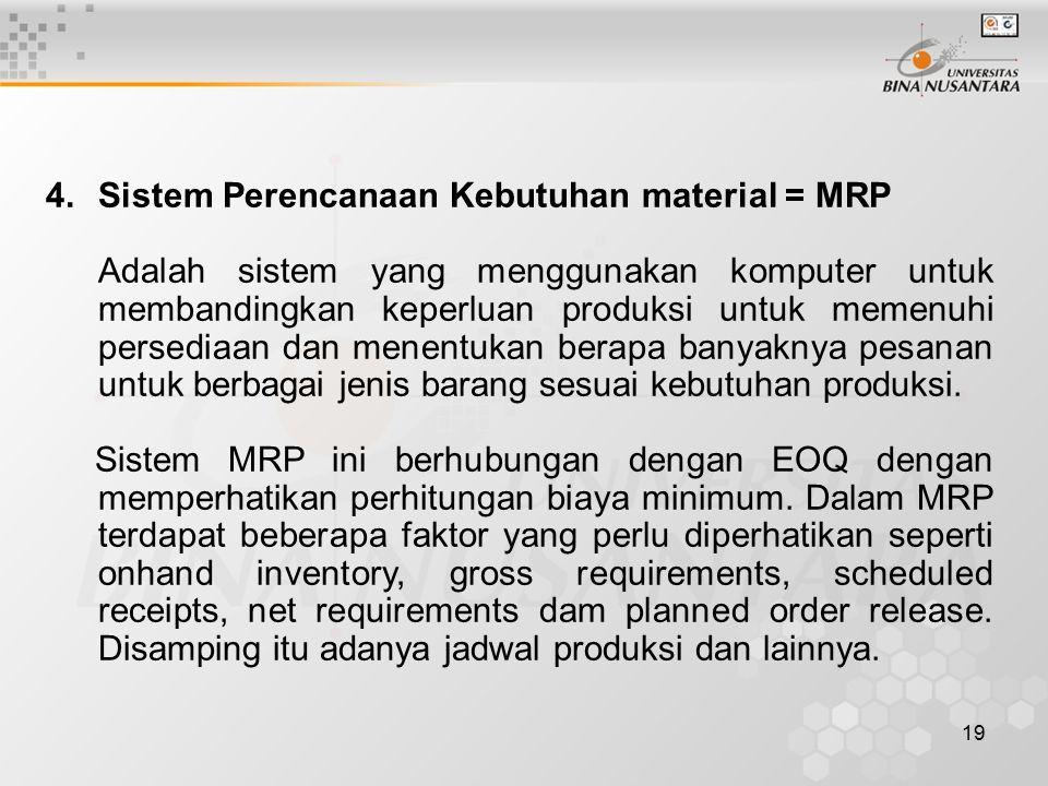 19 4.Sistem Perencanaan Kebutuhan material = MRP Adalah sistem yang menggunakan komputer untuk membandingkan keperluan produksi untuk memenuhi persediaan dan menentukan berapa banyaknya pesanan untuk berbagai jenis barang sesuai kebutuhan produksi.