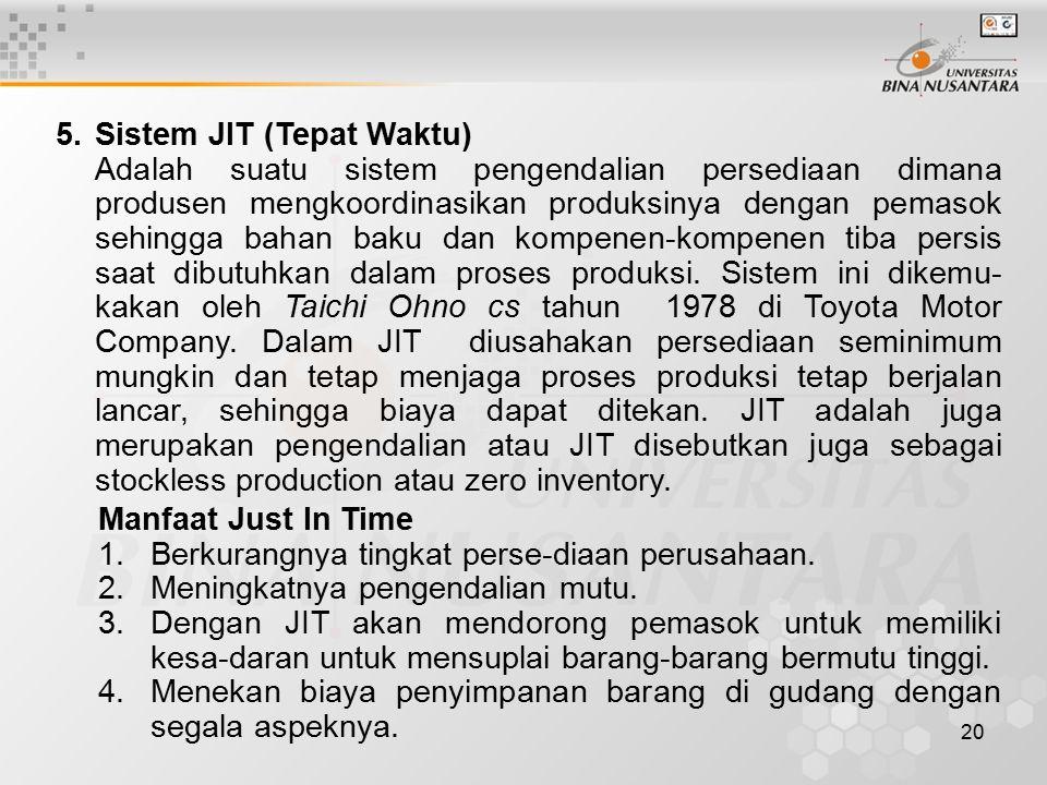 20 5.Sistem JIT (Tepat Waktu) Adalah suatu sistem pengendalian persediaan dimana produsen mengkoordinasikan produksinya dengan pemasok sehingga bahan baku dan kompenen-kompenen tiba persis saat dibutuhkan dalam proses produksi.