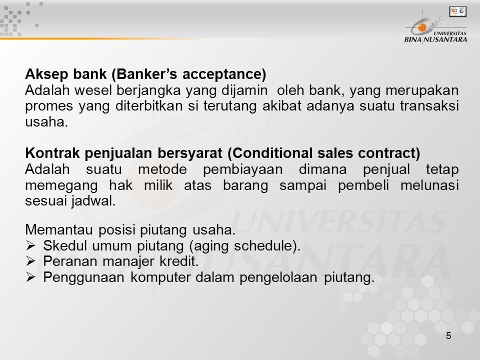 5 Aksep bank (Banker's acceptance) Adalah wesel berjangka yang dijamin oleh bank, yang merupakan promes yang diterbitkan si terutang akibat adanya suatu transaksi usaha.