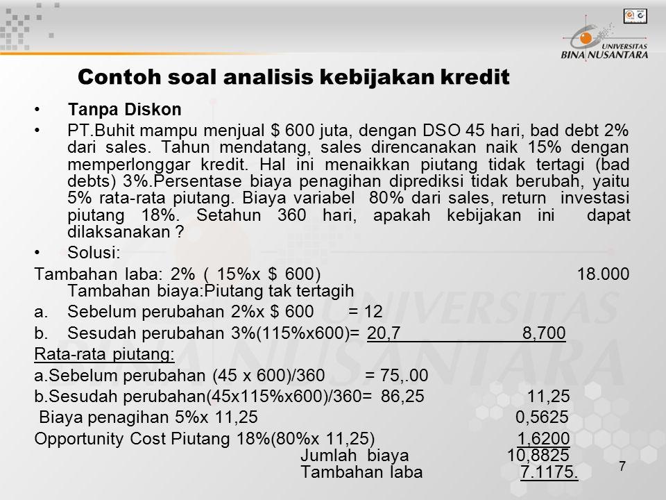 7 Contoh soal analisis kebijakan kredit Tanpa Diskon PT.Buhit mampu menjual $ 600 juta, dengan DSO 45 hari, bad debt 2% dari sales. Tahun mendatang, s