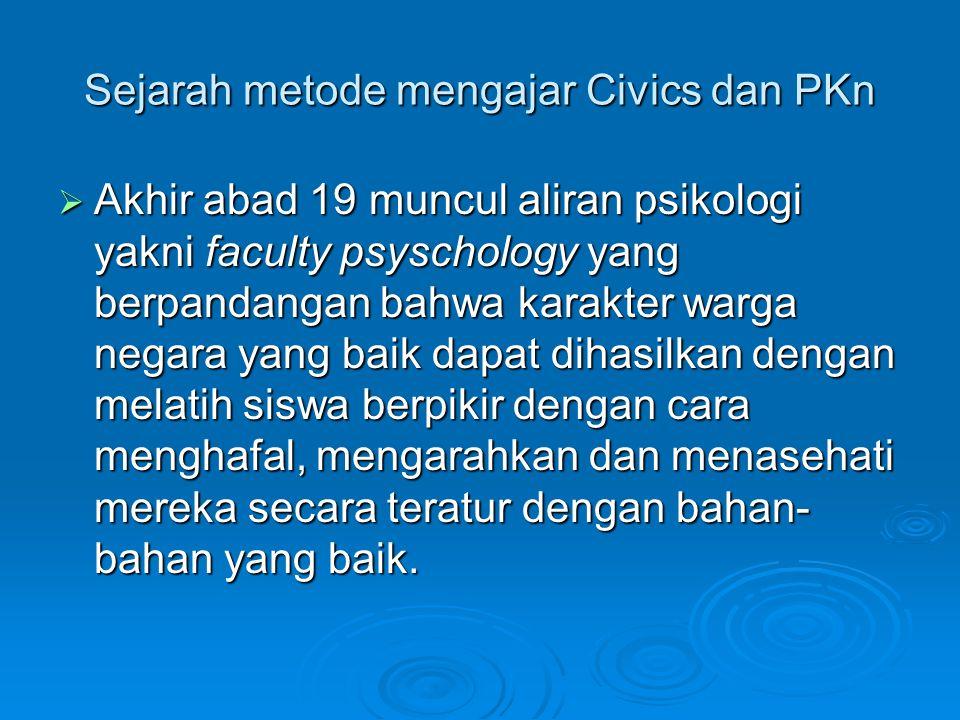 Sejarah metode mengajar Civics dan PKn  Akhir abad 19 muncul aliran psikologi yakni faculty psyschology yang berpandangan bahwa karakter warga negara yang baik dapat dihasilkan dengan melatih siswa berpikir dengan cara menghafal, mengarahkan dan menasehati mereka secara teratur dengan bahan- bahan yang baik.