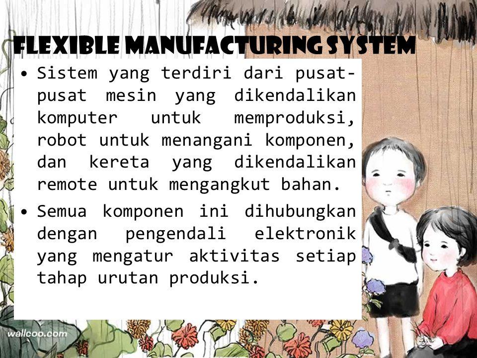 Flexible Manufacturing System Sistem yang terdiri dari pusat- pusat mesin yang dikendalikan komputer untuk memproduksi, robot untuk menangani komponen