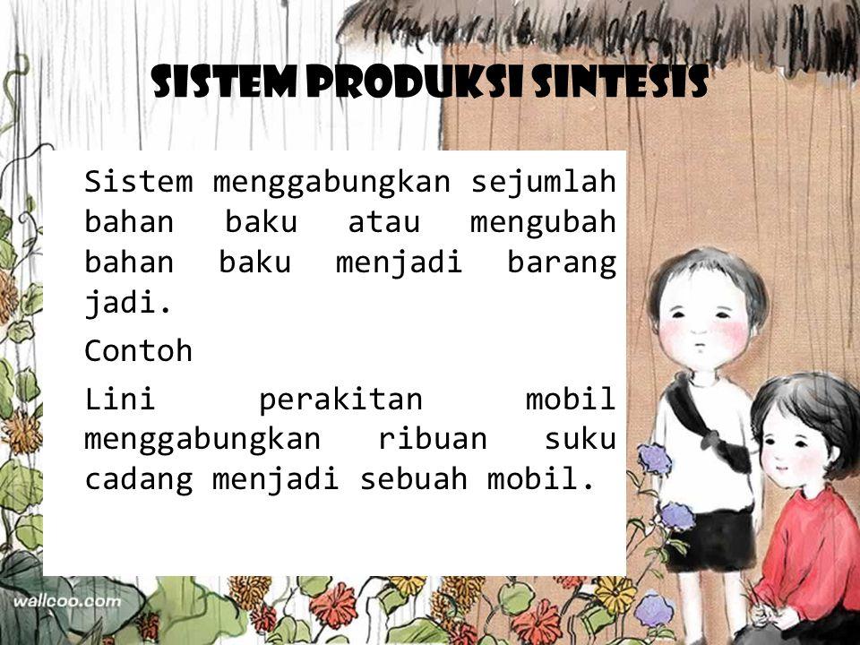 Sistem Produksi Sintesis Sistem menggabungkan sejumlah bahan baku atau mengubah bahan baku menjadi barang jadi. Contoh Lini perakitan mobil menggabung