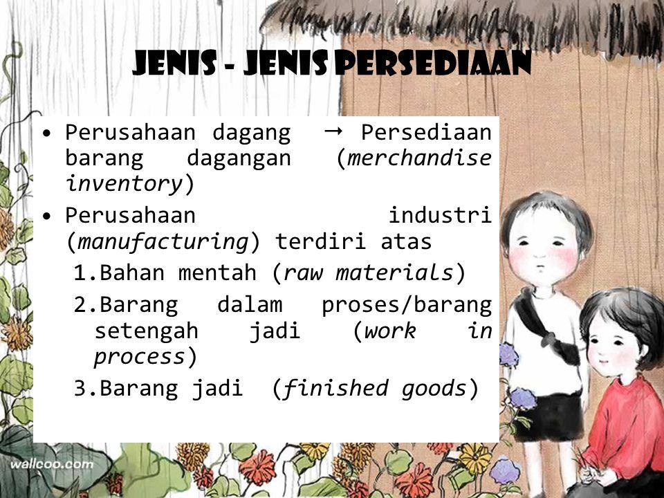 Jenis - Jenis Persediaan Perusahaan dagang  Persediaan barang dagangan (merchandise inventory) Perusahaan industri (manufacturing) terdiri atas 1.Bah