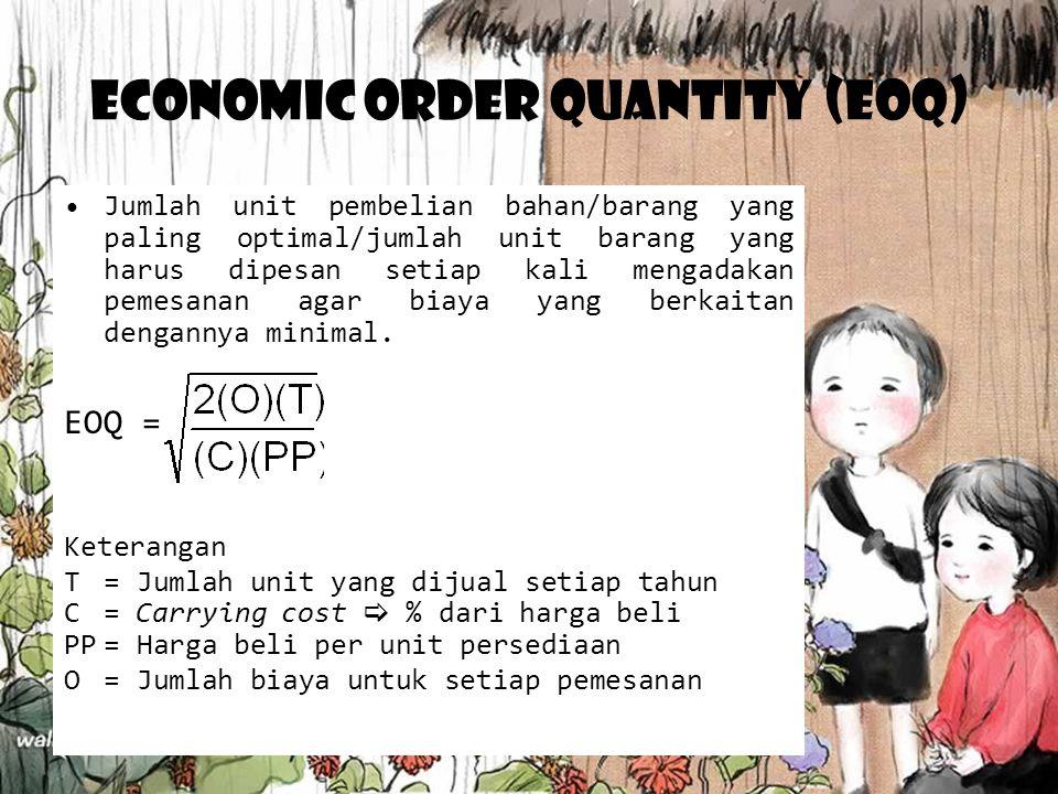 Economic Order Quantity (EOQ) Jumlah unit pembelian bahan/barang yang paling optimal/jumlah unit barang yang harus dipesan setiap kali mengadakan peme