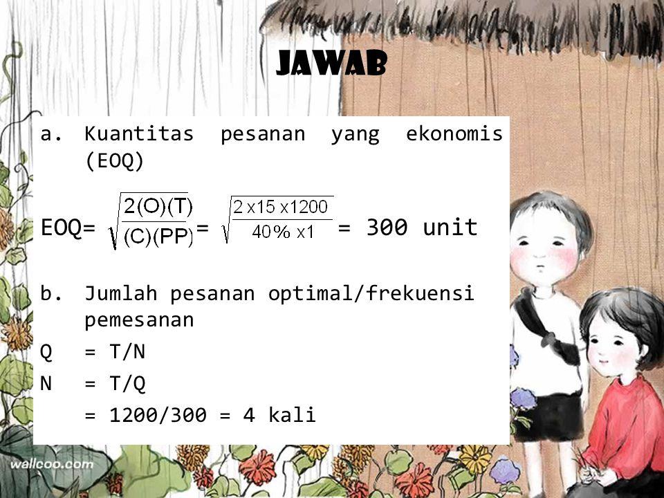 Jawab a.Kuantitas pesanan yang ekonomis (EOQ) EOQ= = = 300 unit b.Jumlah pesanan optimal/frekuensi pemesanan Q= T/N N= T/Q = 1200/300 = 4 kali