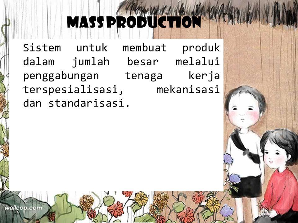 Mass Production Sistem untuk membuat produk dalam jumlah besar melalui penggabungan tenaga kerja terspesialisasi, mekanisasi dan standarisasi.