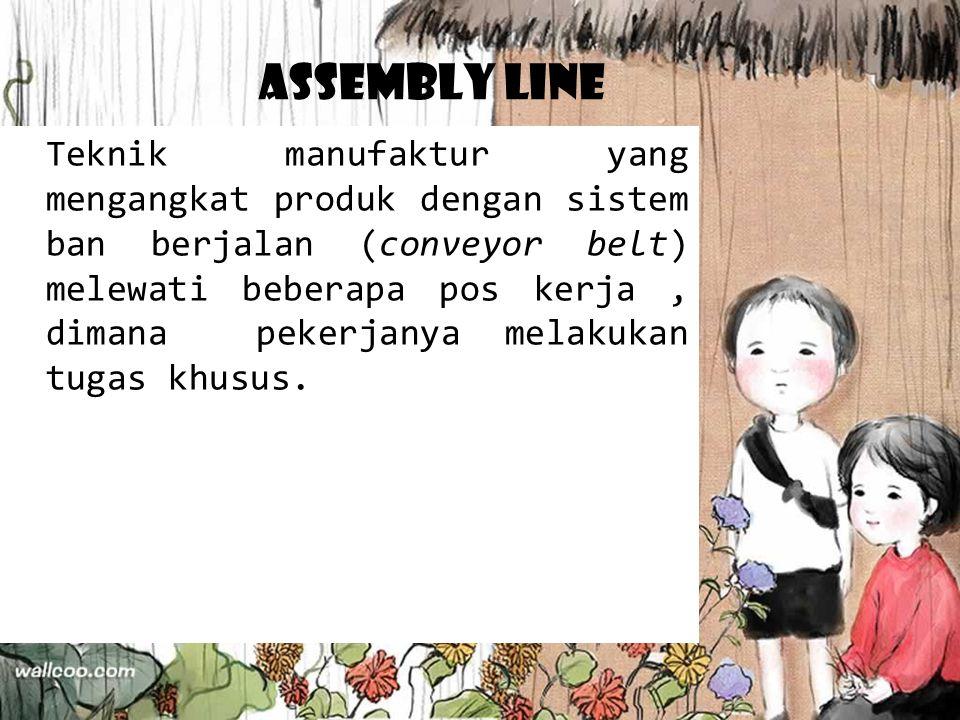 Assembly Line Teknik manufaktur yang mengangkat produk dengan sistem ban berjalan (conveyor belt) melewati beberapa pos kerja, dimana pekerjanya melak