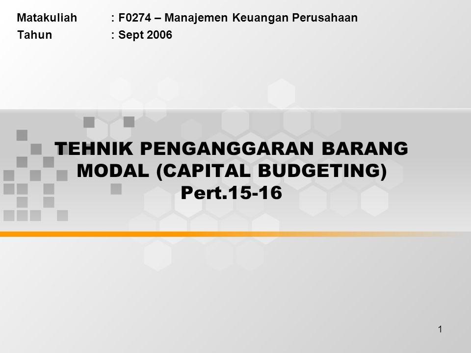 1 TEHNIK PENGANGGARAN BARANG MODAL (CAPITAL BUDGETING) Pert.15-16 Matakuliah: F0274 – Manajemen Keuangan Perusahaan Tahun: Sept 2006