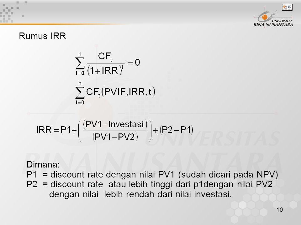 10 Rumus IRR Dimana: P1 = discount rate dengan nilai PV1 (sudah dicari pada NPV) P2 = discount rate atau lebih tinggi dari p1dengan nilai PV2 dengan n