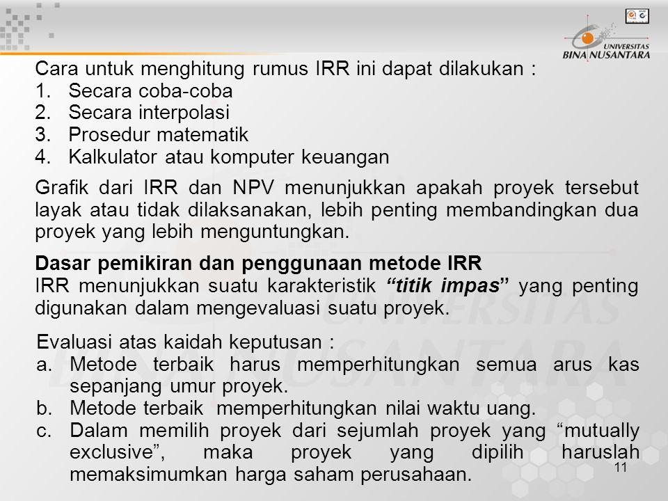 11 Cara untuk menghitung rumus IRR ini dapat dilakukan : 1.Secara coba-coba 2.Secara interpolasi 3.Prosedur matematik 4.Kalkulator atau komputer keuan