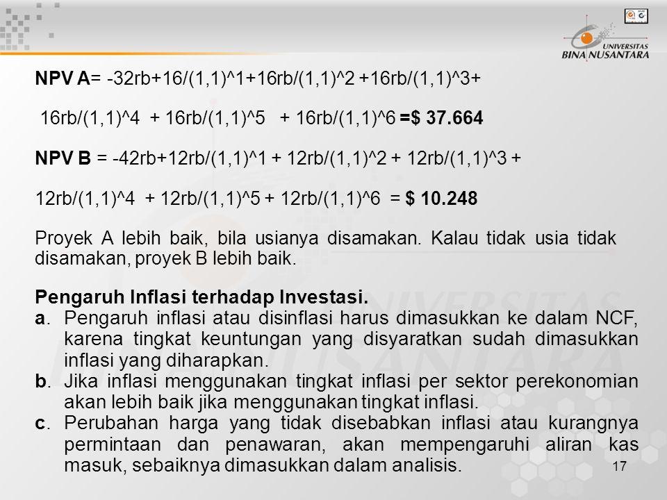 17 NPV A= -32rb+16/(1,1)^1+16rb/(1,1)^2 +16rb/(1,1)^3+ 16rb/(1,1)^4 + 16rb/(1,1)^5 + 16rb/(1,1)^6 =$ 37.664 NPV B = -42rb+12rb/(1,1)^1 + 12rb/(1,1)^2