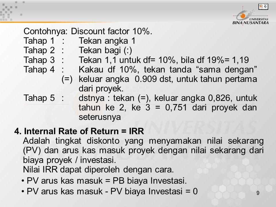9 Contohnya: Discount factor 10%. Tahap 1 : Tekan angka 1 Tahap 2:Tekan bagi (:) Tahap 3:Tekan 1,1 untuk df= 10%, bila df 19%= 1,19 Tahap 4:Kakau df 1