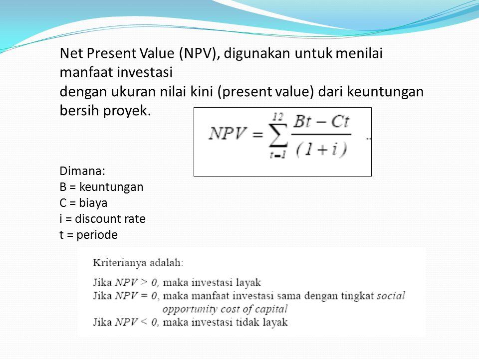 Net Present Value (NPV), digunakan untuk menilai manfaat investasi dengan ukuran nilai kini (present value) dari keuntungan bersih proyek. Dimana: B =