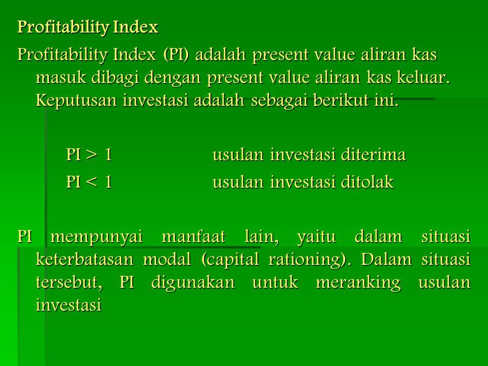 Profitability Index Profitability Index (PI) adalah present value aliran kas masuk dibagi dengan present value aliran kas keluar. Keputusan investasi