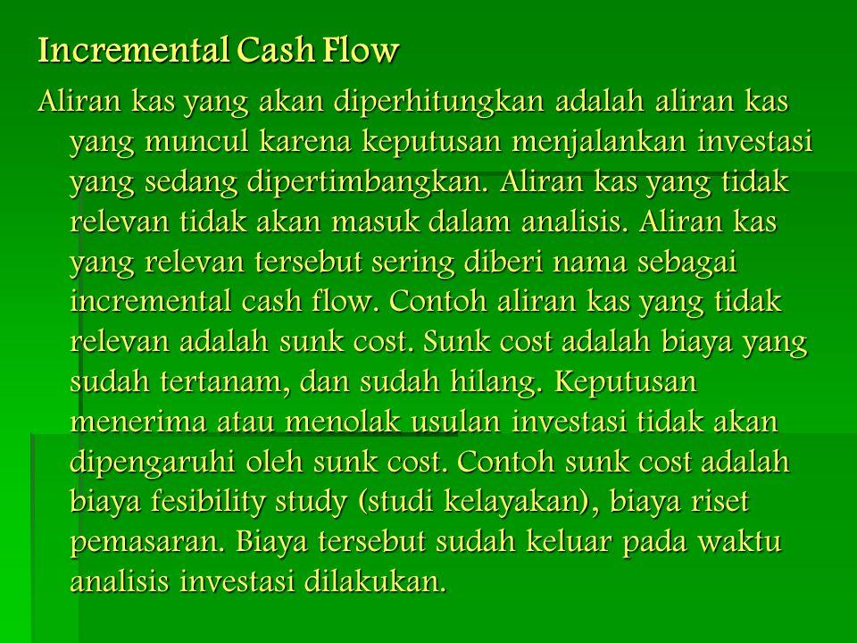 Incremental Cash Flow Aliran kas yang akan diperhitungkan adalah aliran kas yang muncul karena keputusan menjalankan investasi yang sedang dipertimban
