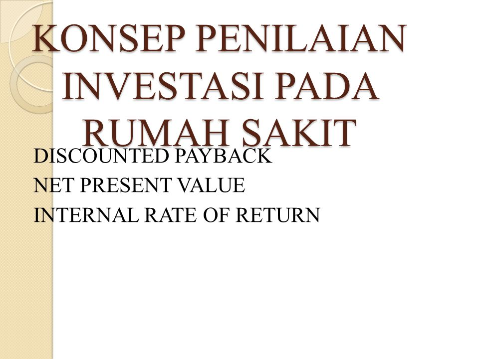 KONSEP PENILAIAN INVESTASI PADA RUMAH SAKIT DISCOUNTED PAYBACK NET PRESENT VALUE INTERNAL RATE OF RETURN