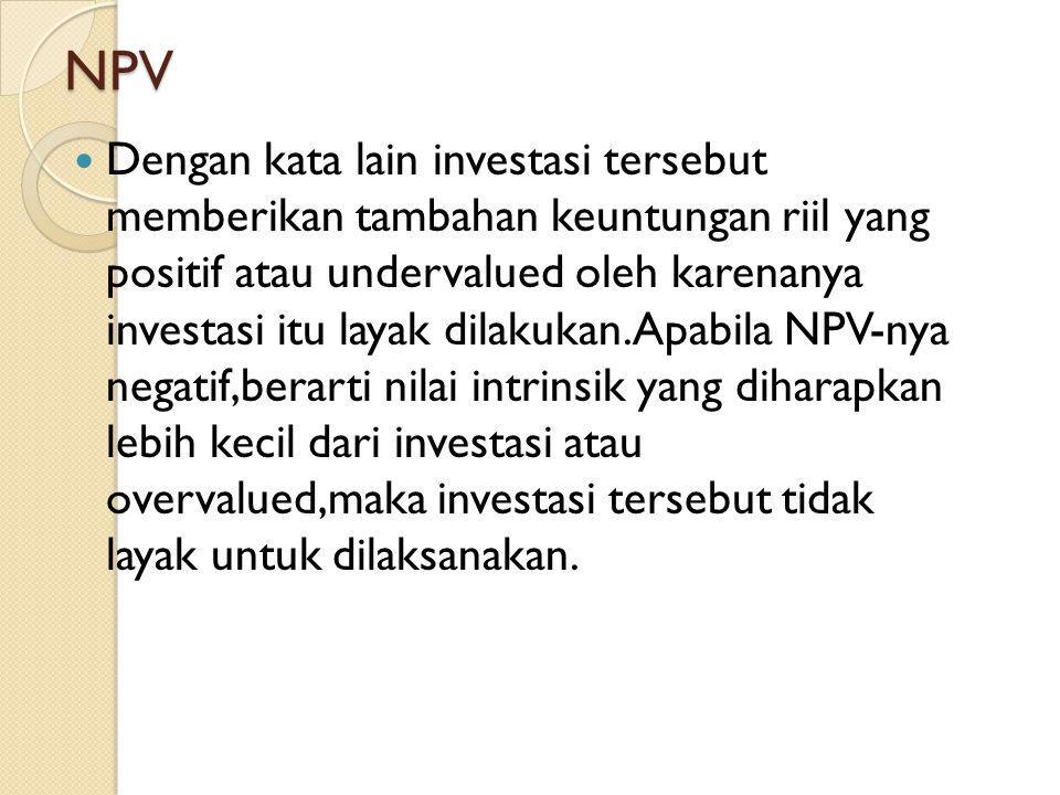 NPV Dengan kata lain investasi tersebut memberikan tambahan keuntungan riil yang positif atau undervalued oleh karenanya investasi itu layak dilakukan
