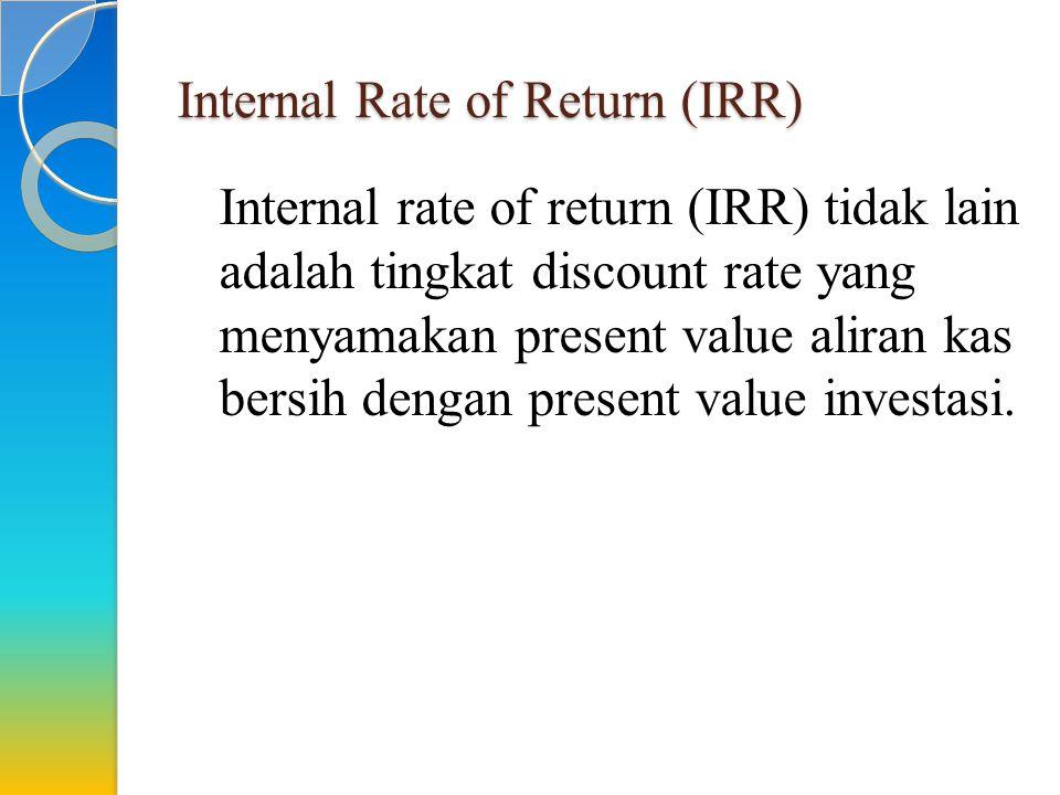 Internal Rate of Return (IRR) Internal rate of return (IRR) tidak lain adalah tingkat discount rate yang menyamakan present value aliran kas bersih de