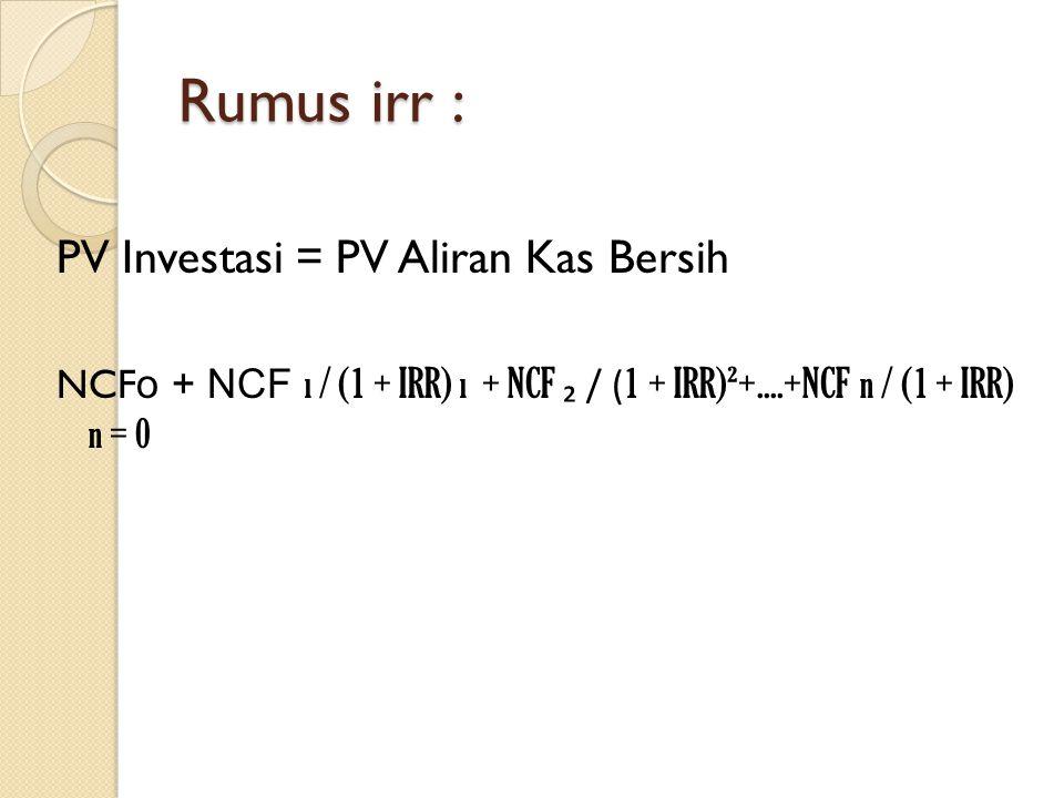 Rumus irr : PV Investasi = PV Aliran Kas Bersih NCF o + NCF ı / (1 + IRR) ı + NCF ₂ / ( 1 + IRR)²+....+NCF n / (1 + IRR) n = 0