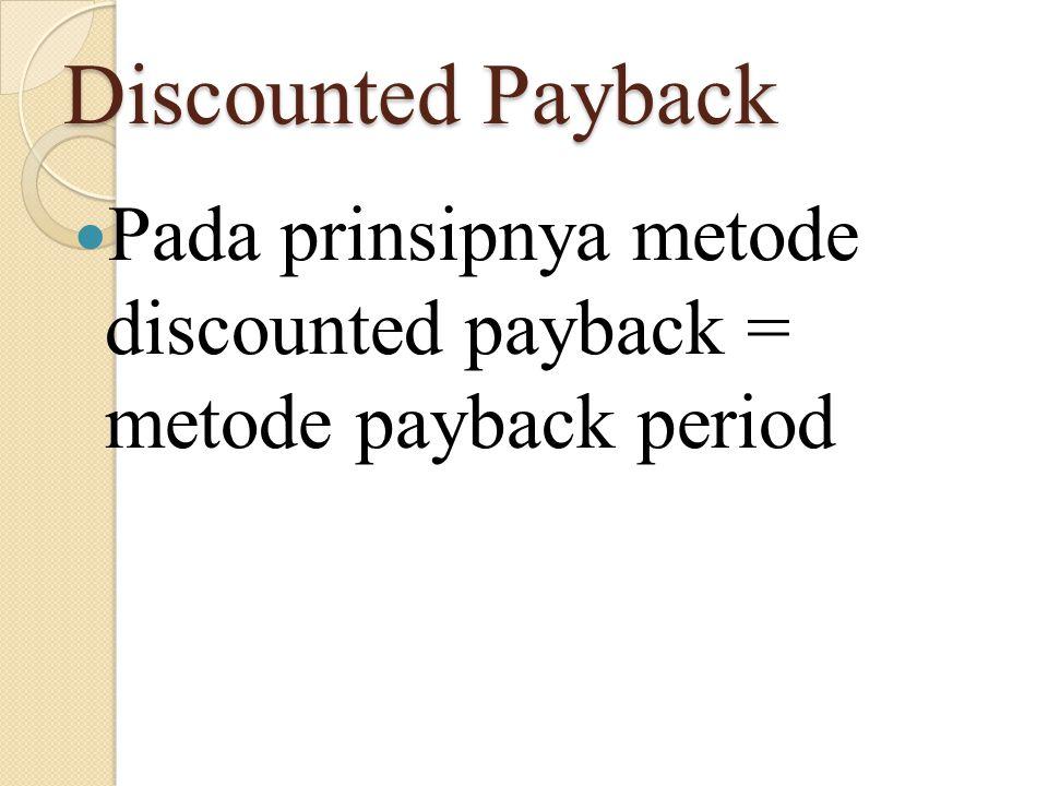 Discounted Payback Menentukan discounted payback tidak menggunakan aliran kas bersih tetapi menggunakan aliran kas yang telah di discounted kan atau dipresent value kan