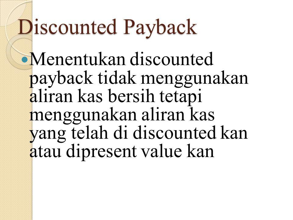 Discounted Payback Menentukan discounted payback tidak menggunakan aliran kas bersih tetapi menggunakan aliran kas yang telah di discounted kan atau d
