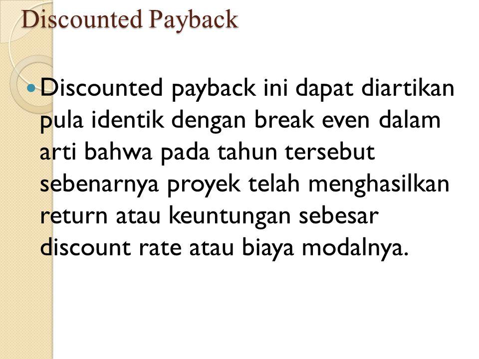 Discounted Payback Discounted payback ini dapat diartikan pula identik dengan break even dalam arti bahwa pada tahun tersebut sebenarnya proyek telah