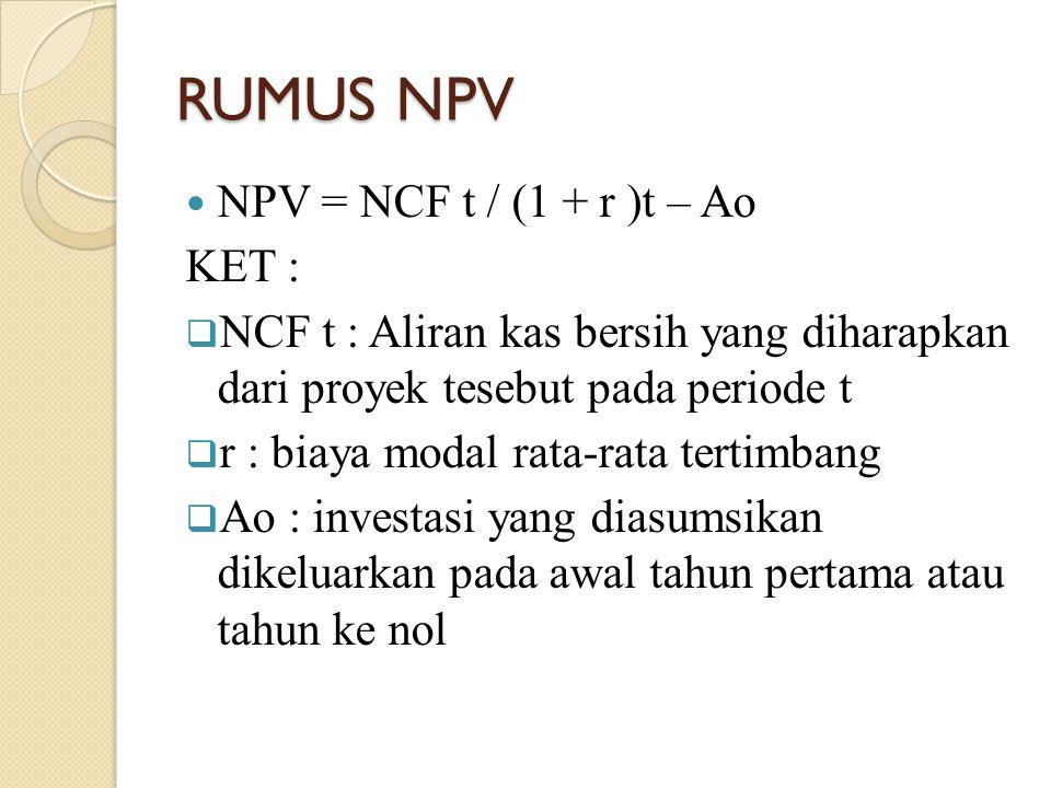 RUMUS NPV NPV = NCF t / (1 + r )t – Ao KET :  NCF t : Aliran kas bersih yang diharapkan dari proyek tesebut pada periode t  r : biaya modal rata-rat